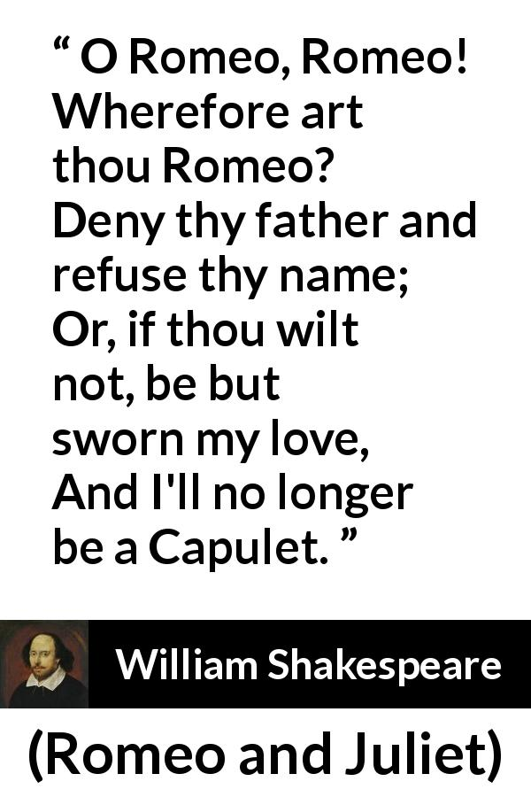 "William Shakespeare about love (""Romeo and Juliet"", 1597) - O Romeo, Romeo! Wherefore art thou Romeo?