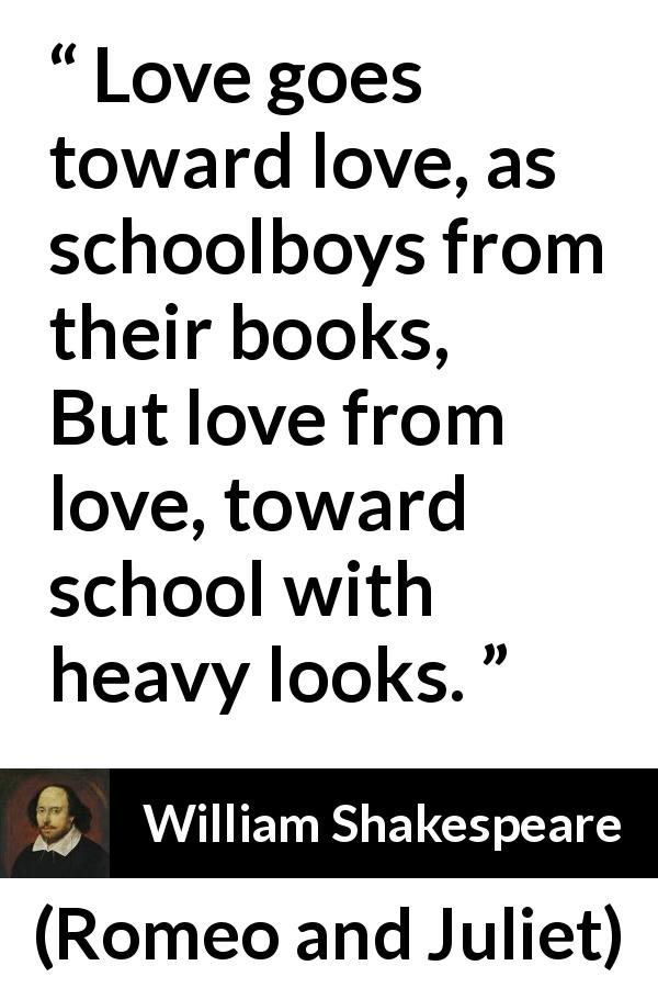 William Shakespeare - Romeo and Juliet - Love goes toward love, as schoolboys from their books,