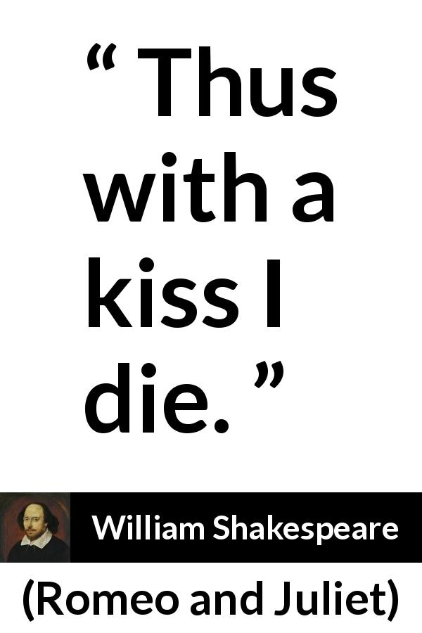 "William Shakespeare about love (""Romeo and Juliet"", 1597) - Thus with a kiss I die."