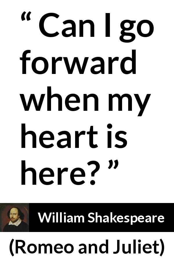"William Shakespeare about love (""Romeo and Juliet"", 1597) - Can I go forward when my heart is here?"