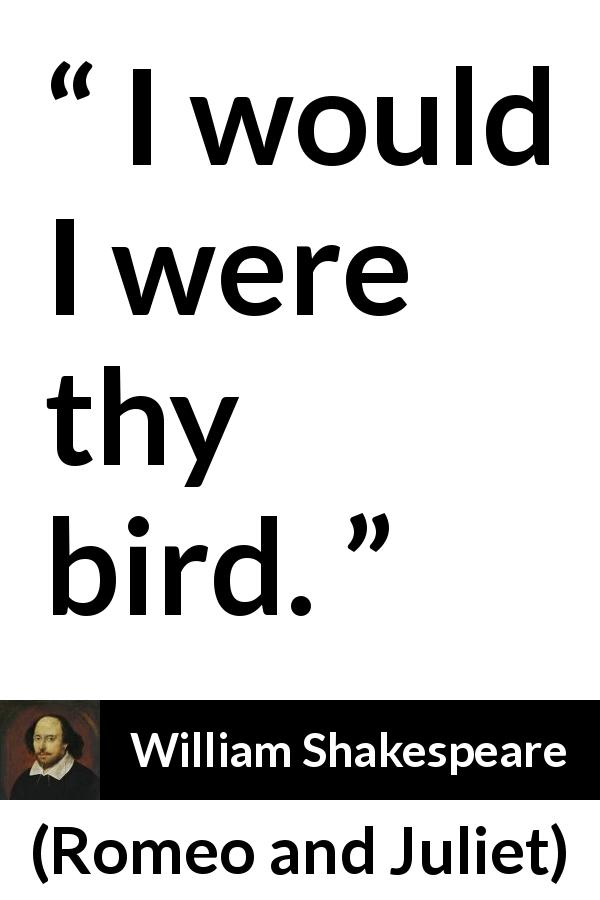 William Shakespeare quote about love from Romeo and Juliet (1597) - I would I were thy bird.