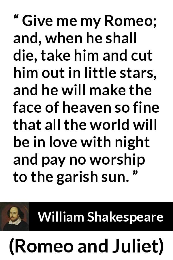 William Shakespeare quote about love from Romeo and Juliet (1597) - Give me my Romeo; and, when he shall die, take him and cut him out in little stars, and he will make the face of heaven so fine that all the world will be in love with night and pay no worship to the garish sun.