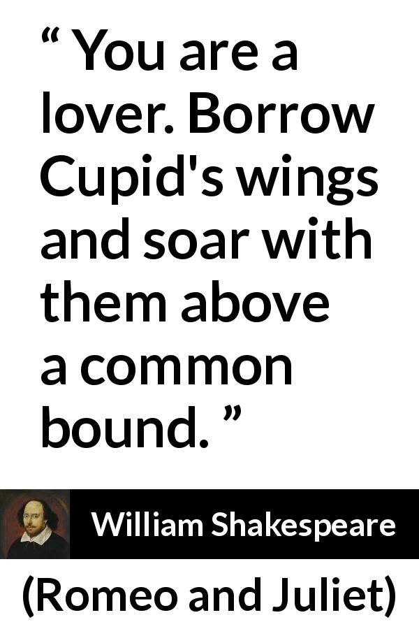 "William Shakespeare about love (""Romeo and Juliet"", 1597) - You are a lover. Borrow Cupid's wings and soar with them above a common bound."