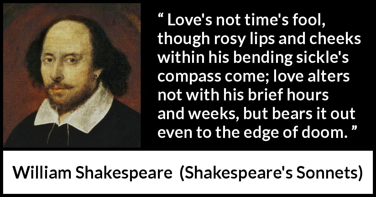 "William Shakespeare about love (""Shakespeare's Sonnets"", 1609) - Love's not time's fool, though rosy lips and cheeks within his bending sickle's compass come; love alters not with his brief hours and weeks, but bears it out even to the edge of doom."