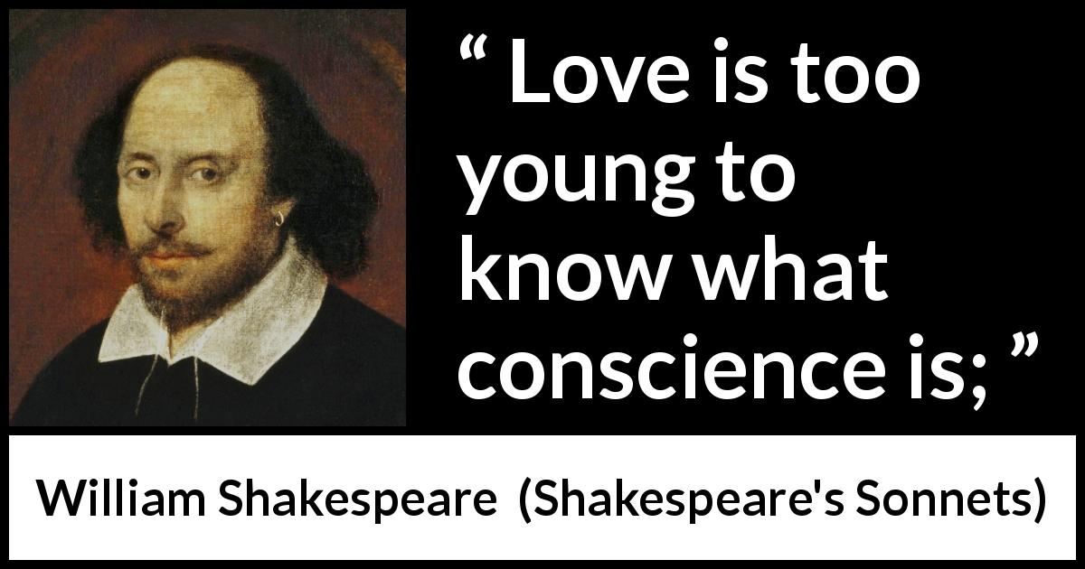 William Shakespeare quote about love from Shakespeare's Sonnets (1609) - Love is too young to know what conscience is;