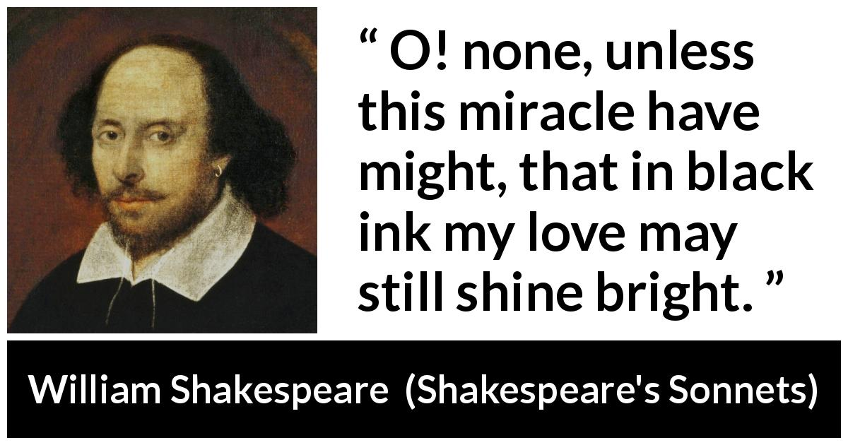 "William Shakespeare about love (""Shakespeare's Sonnets"", 1609) - O! none, unless this miracle have might, that in black ink my love may still shine bright."