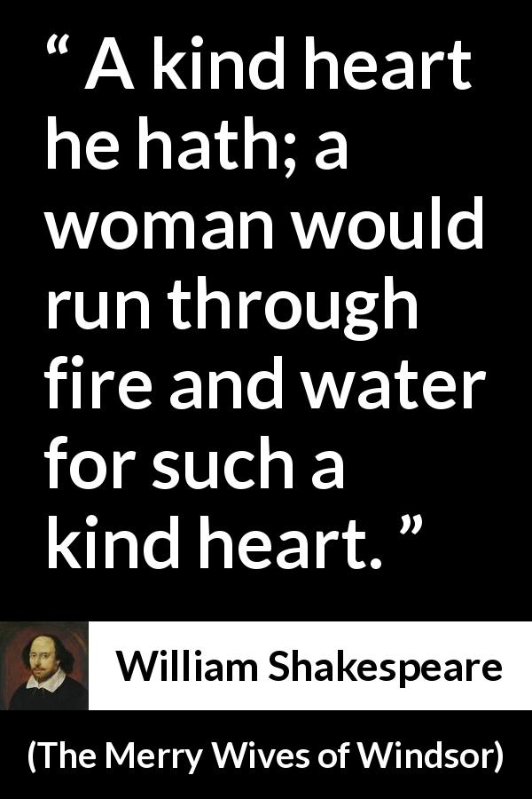 William Shakespeare - The Merry Wives of Windsor - A kind heart he hath; a woman would run through fire and water for such a kind heart.