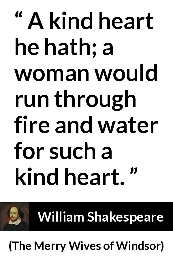 William Shakespeare quote about love from The Merry Wives of Windsor (1602) - A kind heart he hath; a woman would run through fire and water for such a kind heart.