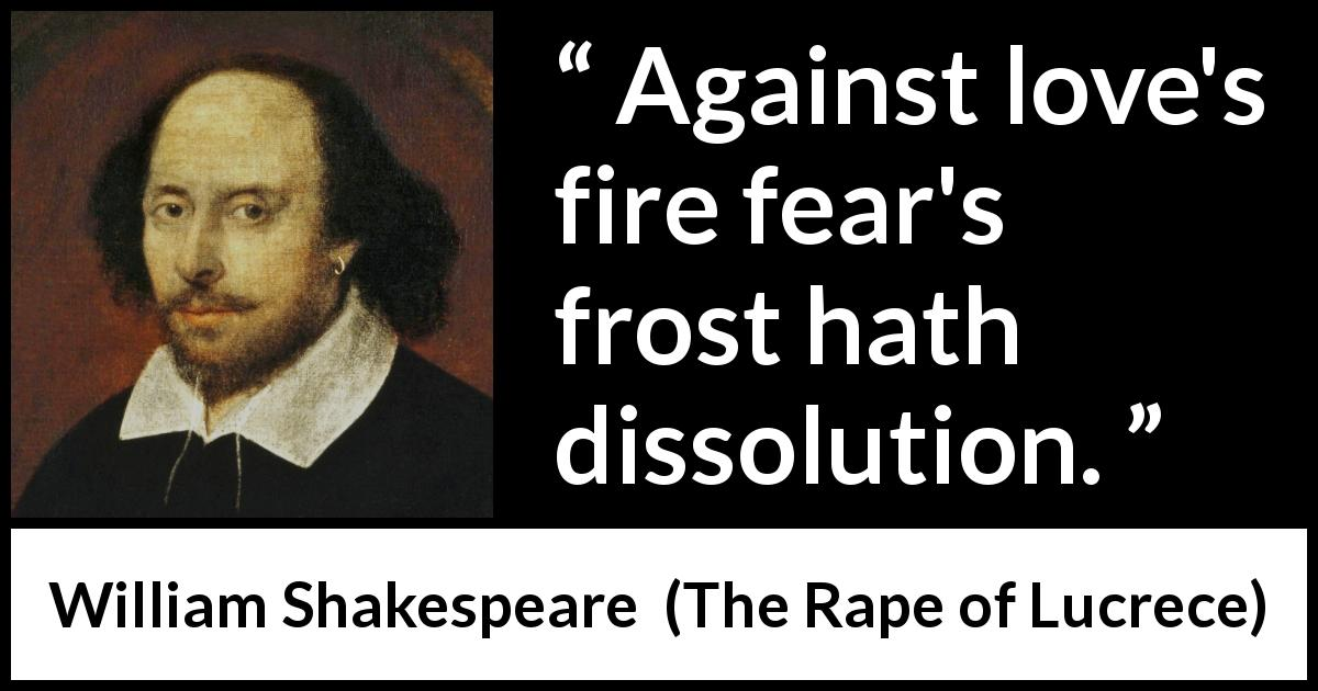 William Shakespeare quote about love from The Rape of Lucrece (1594) - Against love's fire fear's frost hath dissolution.