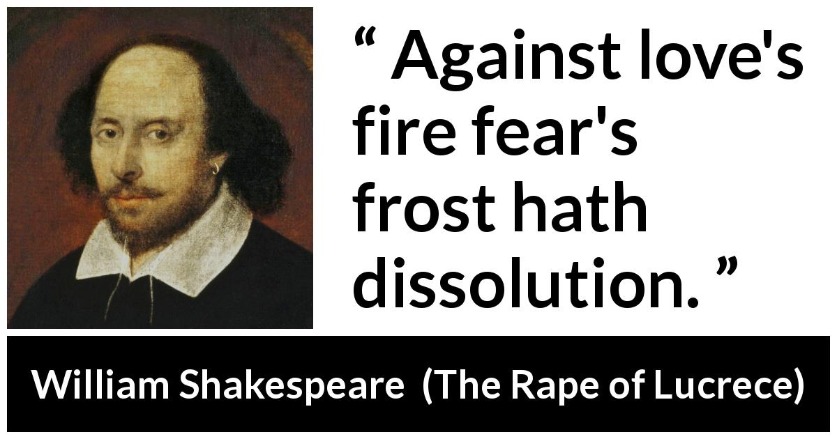"William Shakespeare about love (""The Rape of Lucrece"", 1594) - Against love's fire fear's frost hath dissolution."