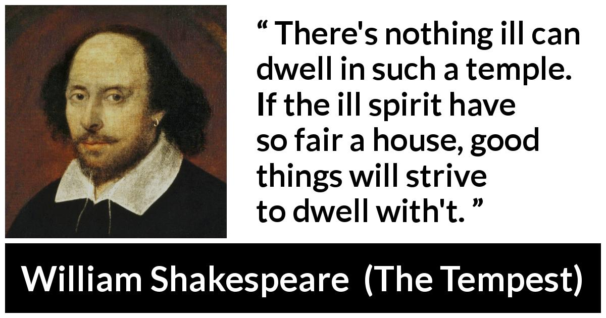 William Shakespeare - The Tempest - There's nothing ill can dwell in such a temple. If the ill spirit have so fair a house, good things will strive to dwell with't.