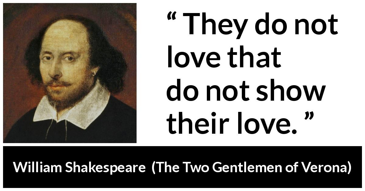 "William Shakespeare about love (""The Two Gentlemen of Verona"", 1623) - They do not love that do not show their love."