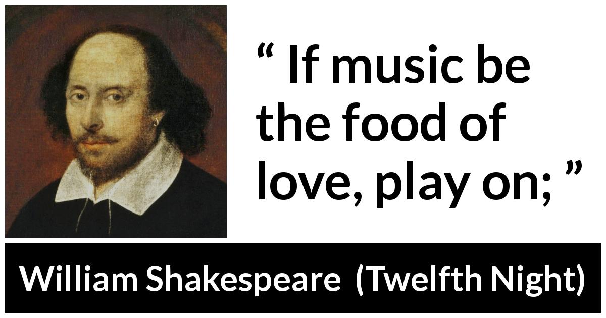 William Shakespeare quote about love from Twelfth Night (1623) - If music be the food of love, play on;