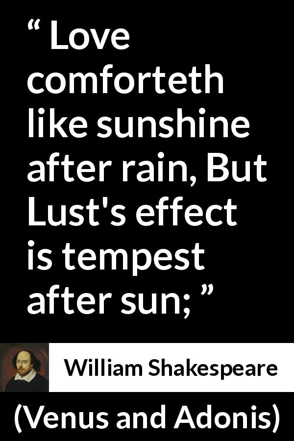 "William Shakespeare about love (""Venus and Adonis"", 1593) - Love comforteth like sunshine after rain, But Lust's effect is tempest after sun;"