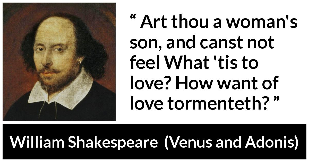 "William Shakespeare about love (""Venus and Adonis"", 1593) - Art thou a woman's son, and canst not feel What 'tis to love? How want of love tormenteth?"