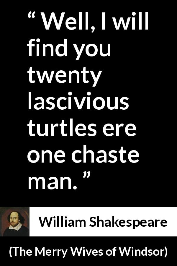 "William Shakespeare about lust (""The Merry Wives of Windsor"", 1602) - Well, I will find you twenty lascivious turtles ere one chaste man."