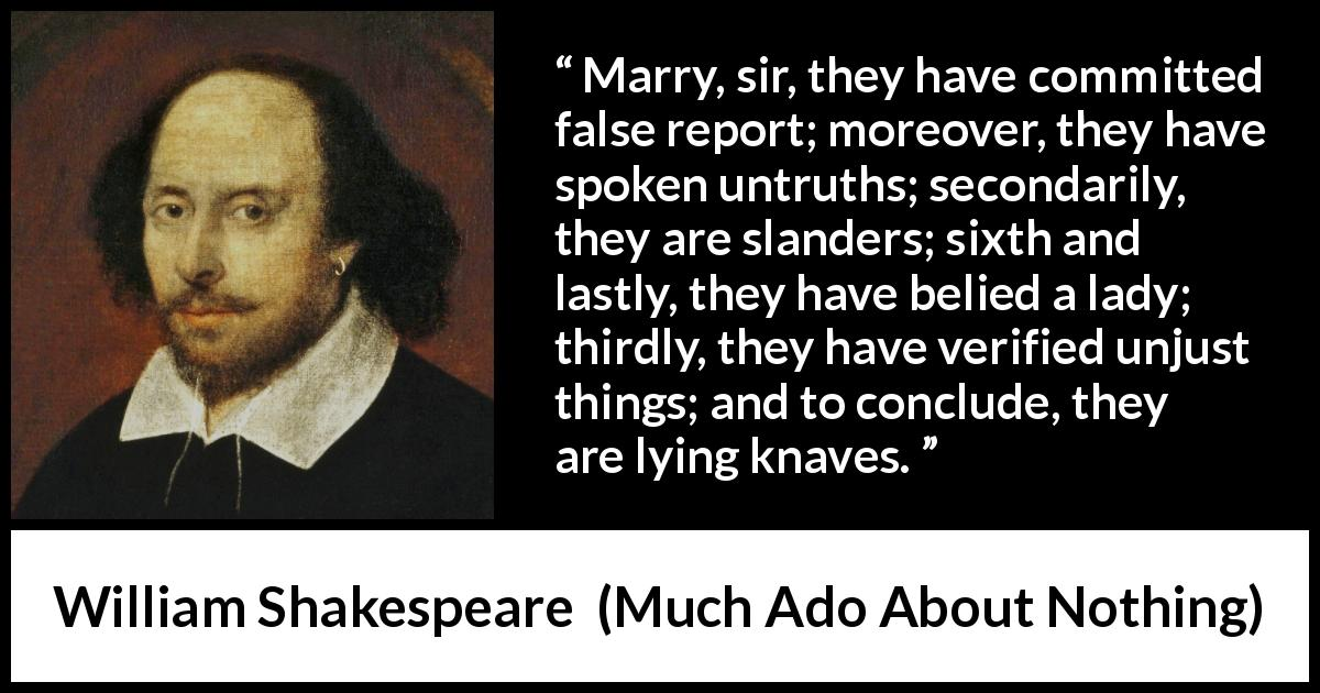 "William Shakespeare about lying (""Much Ado About Nothing"", 1600) - Marry, sir, they have committed false report; moreover, they have spoken untruths; secondarily, they are slanders; sixth and lastly, they have belied a lady; thirdly, they have verified unjust things; and to conclude, they are lying knaves."