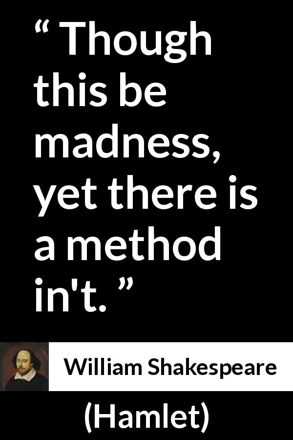 "William Shakespeare about madness (""Hamlet"", 1623) - Though this be madness, yet there is a method in't."