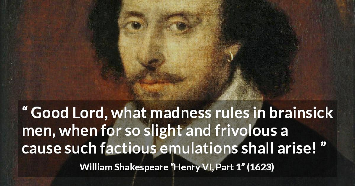 "William Shakespeare about madness (""Henry VI, Part 1"", 1623) - Good Lord, what madness rules in brainsick men, when for so slight and frivolous a cause such factious emulations shall arise!"