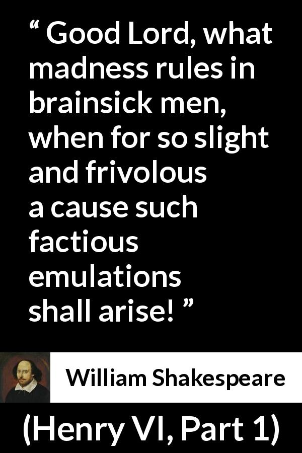 William Shakespeare quote about madness from Henry VI, Part 1 (1623) - Good Lord, what madness rules in brainsick men, when for so slight and frivolous a cause such factious emulations shall arise!