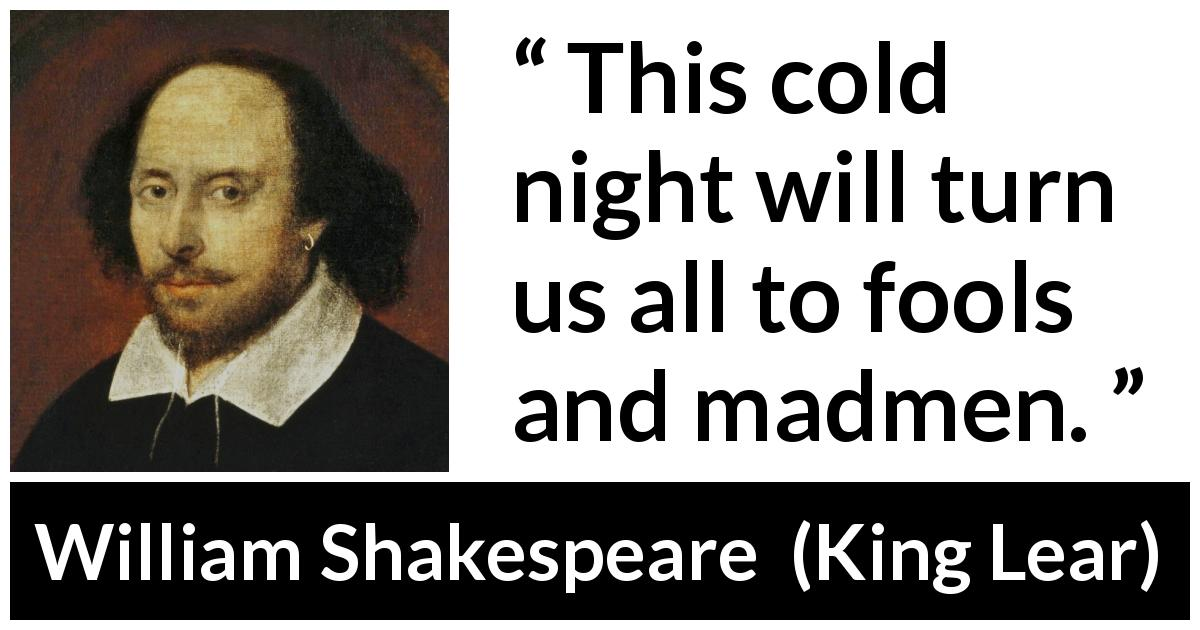 "William Shakespeare about madness (""King Lear"", 1623) - This cold night will turn us all to fools and madmen."