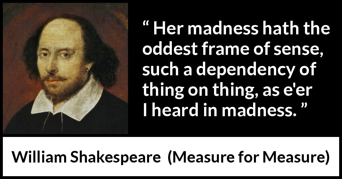 "William Shakespeare about madness (""Measure for Measure"", 1623) - Her madness hath the oddest frame of sense, such a dependency of thing on thing, as e'er I heard in madness."