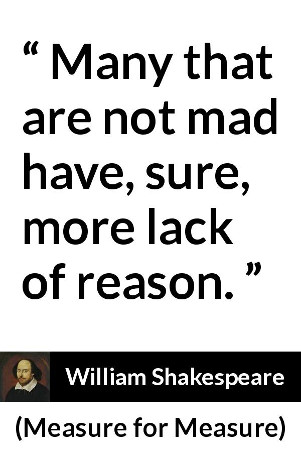 William Shakespeare quote about madness from Measure for Measure (1623) - Many that are not mad have, sure, more lack of reason.