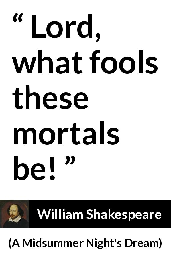 William Shakespeare quote about man from A Midsummer Night's Dream (1601) - Lord, what fools these mortals be!