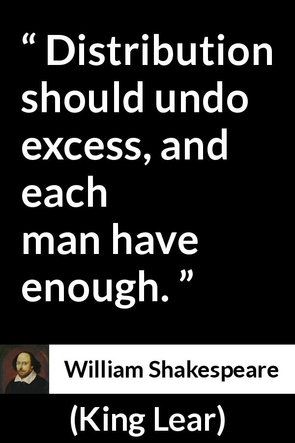 "William Shakespeare about man (""King Lear"", 1623) - Distribution should undo excess, and each man have enough."