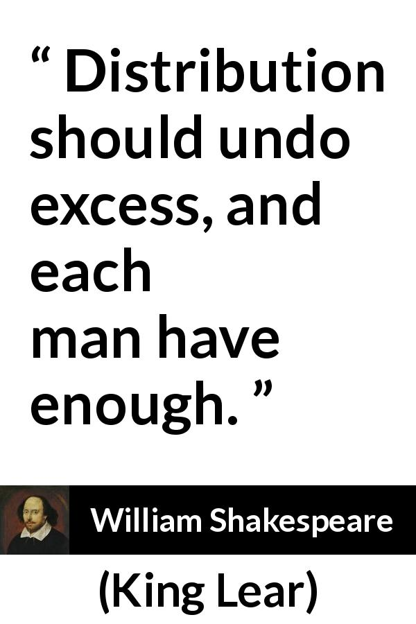 William Shakespeare - King Lear - Distribution should undo excess, and each man have enough.