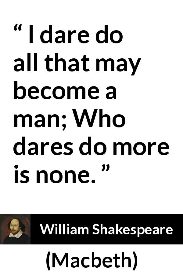 "William Shakespeare about man (""Macbeth"", 1623) - I dare do all that may become a man; Who dares do more is none."
