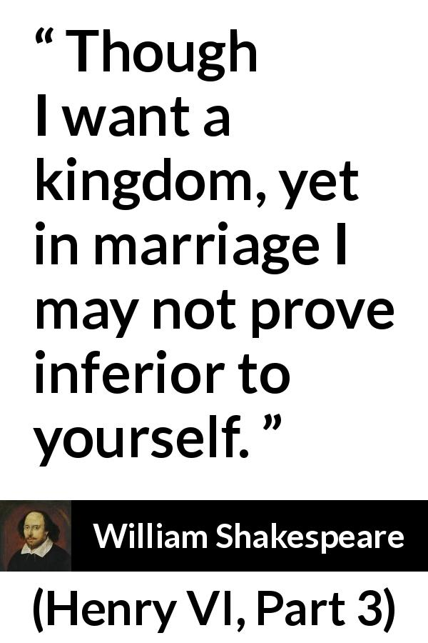 William Shakespeare - Henry VI, Part 3 - Though I want a kingdom, yet in marriage I may not prove inferior to yourself.