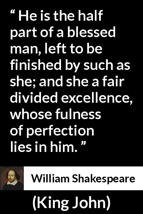 William Shakespeare - King John - He is the half part of a blessed man, left to be finished by such as she; and she a fair divided excellence, whose fulness of perfection lies in him.