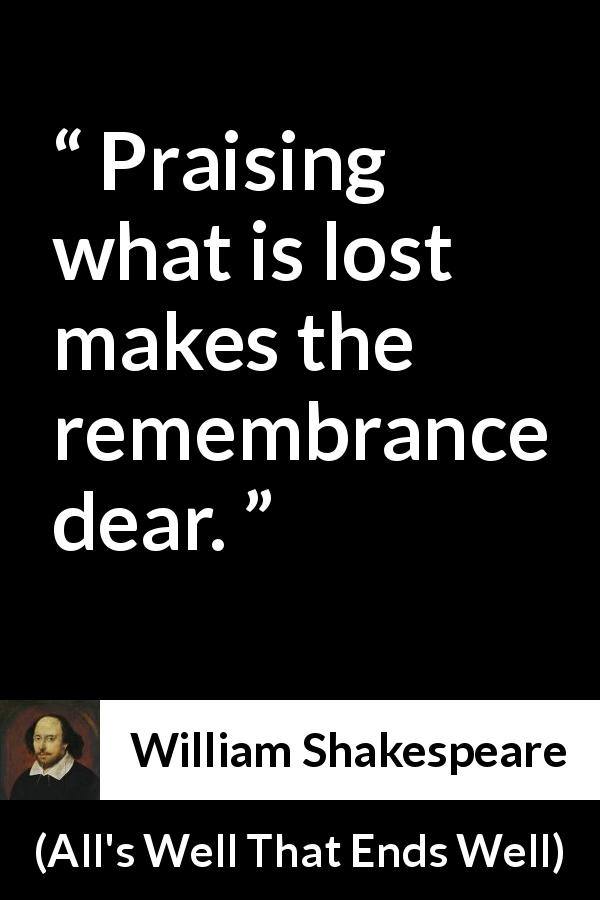 "William Shakespeare about memory (""All's Well That Ends Well"", 1623) - Praising what is lost makes the remembrance dear."