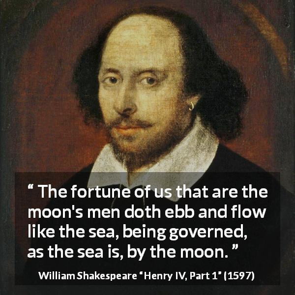 William Shakespeare quote about men from Henry IV, Part 1 (1597) - The fortune of us that are the moon's men doth ebb and flow like the sea, being governed, as the sea is, by the moon.