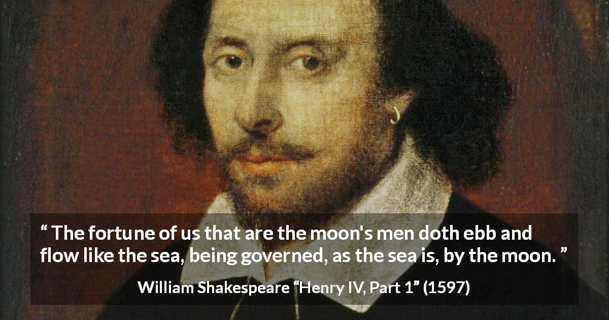 "William Shakespeare about men (""Henry IV, Part 1"", 1597) - The fortune of us that are the moon's men doth ebb and flow like the sea, being governed, as the sea is, by the moon."