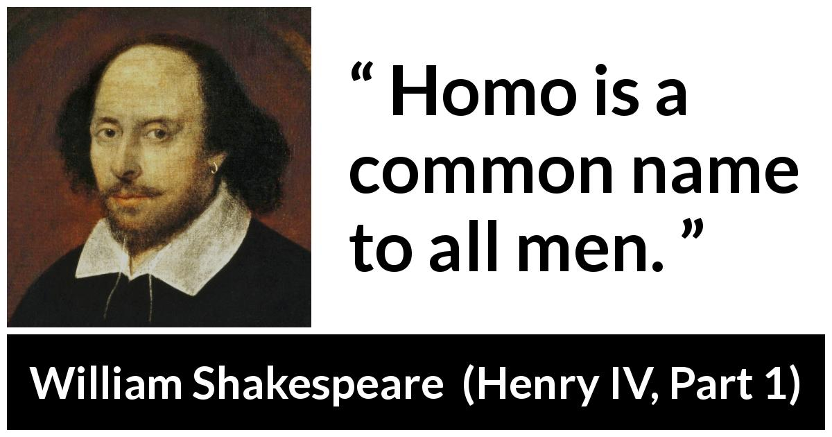 "William Shakespeare about men (""Henry IV, Part 1"", 1597) - Homo is a common name to all men."