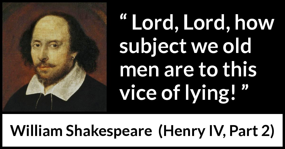 William Shakespeare quote about men from Henry IV, Part 2 (1600) - Lord, Lord, how subject we old men are to this vice of lying!