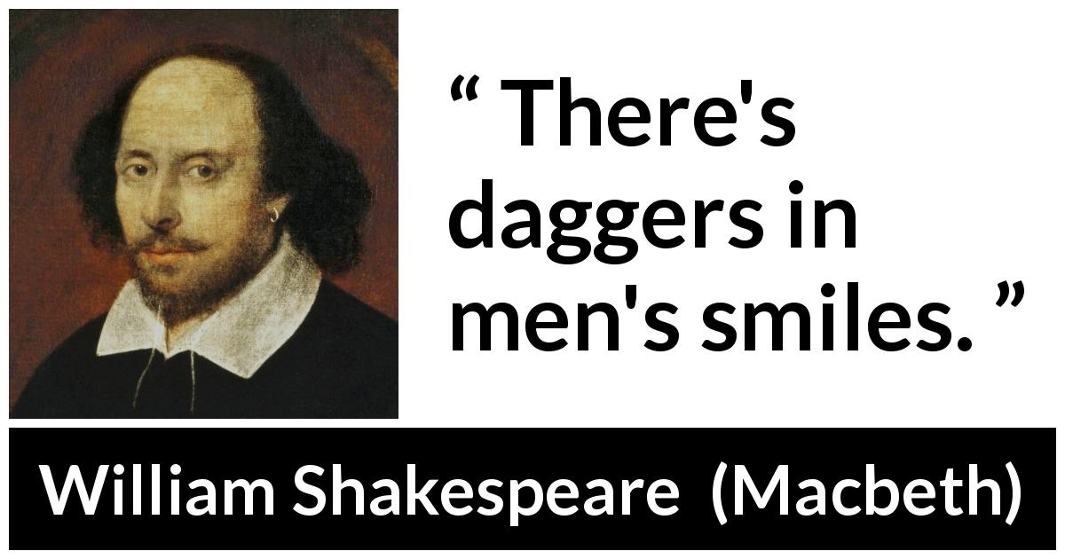 William Shakespeare quote about men from Macbeth (1623) - There's daggers in men's smiles.