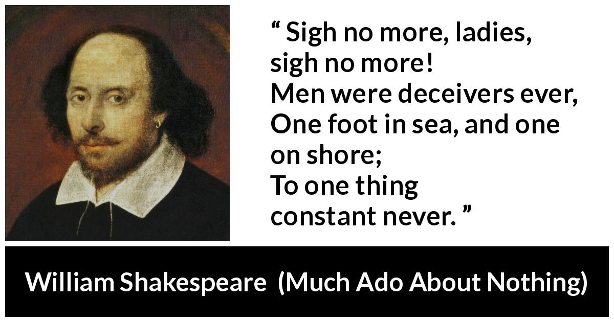 William Shakespeare quote about men from Much Ado About Nothing (1600) - Sigh no more, ladies, sigh no more! Men were deceivers ever, One foot in sea, and one on shore; To one thing constant never.