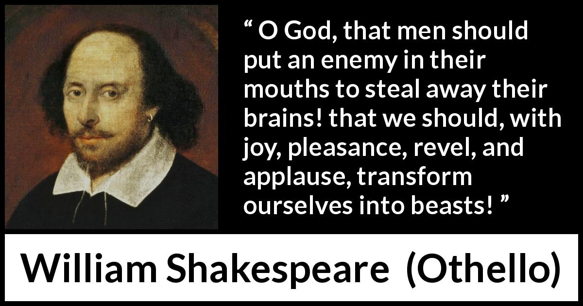 William Shakespeare - Othello - O God, that men should put an enemy in their mouths to steal away their brains! that we should, with joy, pleasance, revel, and applause, transform ourselves into beasts!