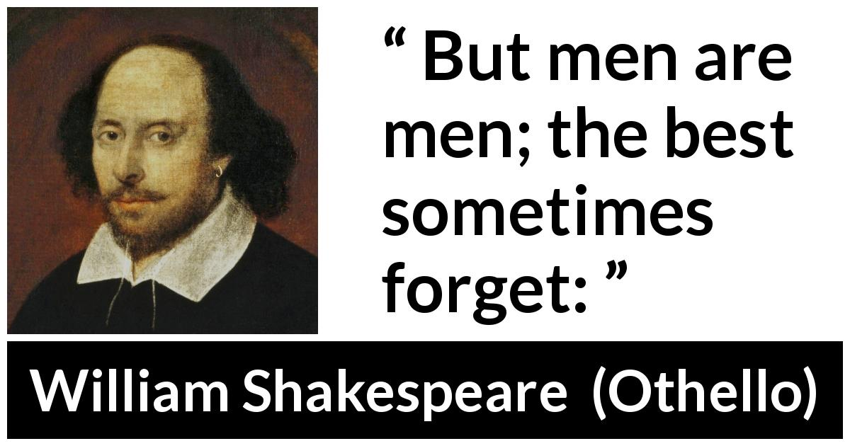 William Shakespeare quote about men from Othello (1623) - But men are men; the best sometimes forget: