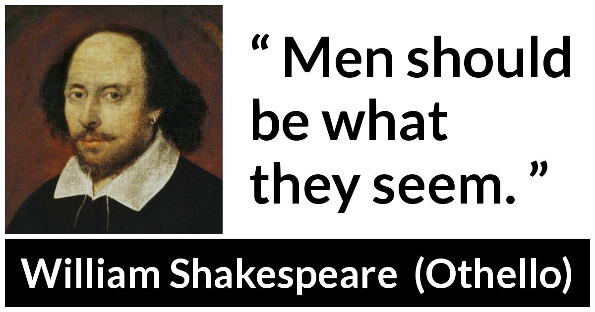 William Shakespeare - Othello - Men should be what they seem.