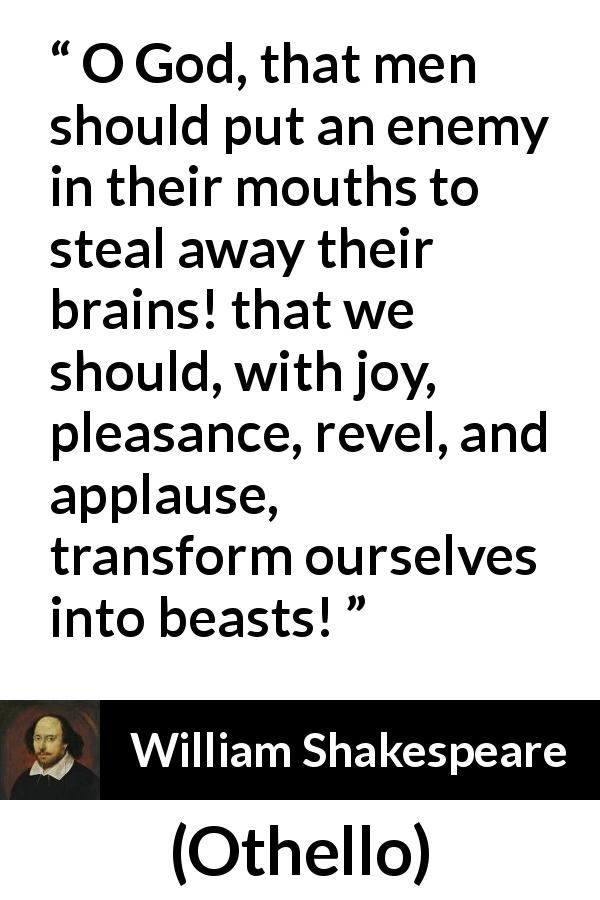 William Shakespeare quote about men from Othello (1623) - O God, that men should put an enemy in their mouths to steal away their brains! that we should, with joy, pleasance, revel, and applause, transform ourselves into beasts!