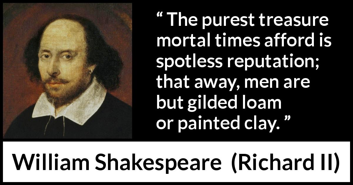 William Shakespeare - Richard II - The purest treasure mortal times afford is spotless reputation; that away, men are but gilded loam or painted clay.