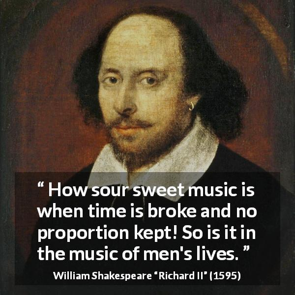 William Shakespeare quote about men from Richard II (1595) - How sour sweet music is when time is broke and no proportion kept! So is it in the music of men's lives.