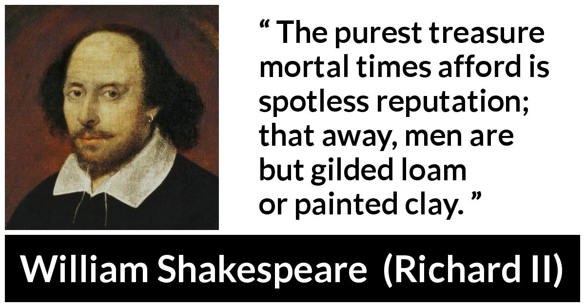 William Shakespeare quote about men from Richard II (1595) - The purest treasure mortal times afford is spotless reputation; that away, men are but gilded loam or painted clay.
