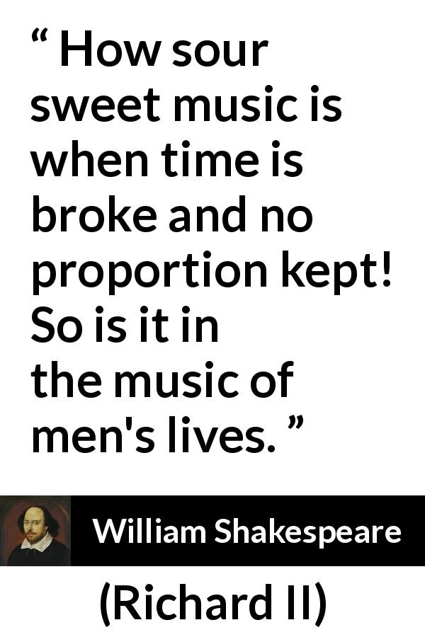 William Shakespeare - Richard II - How sour sweet music is when time is broke and no proportion kept! So is it in the music of men's lives.