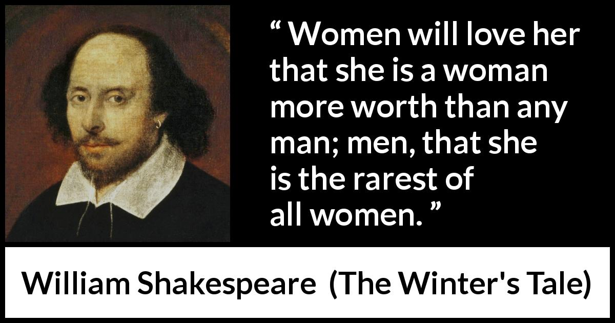 William Shakespeare quote about men from The Winter's Tale (1623) - Women will love her that she is a woman more worth than any man; men, that she is the rarest of all women.