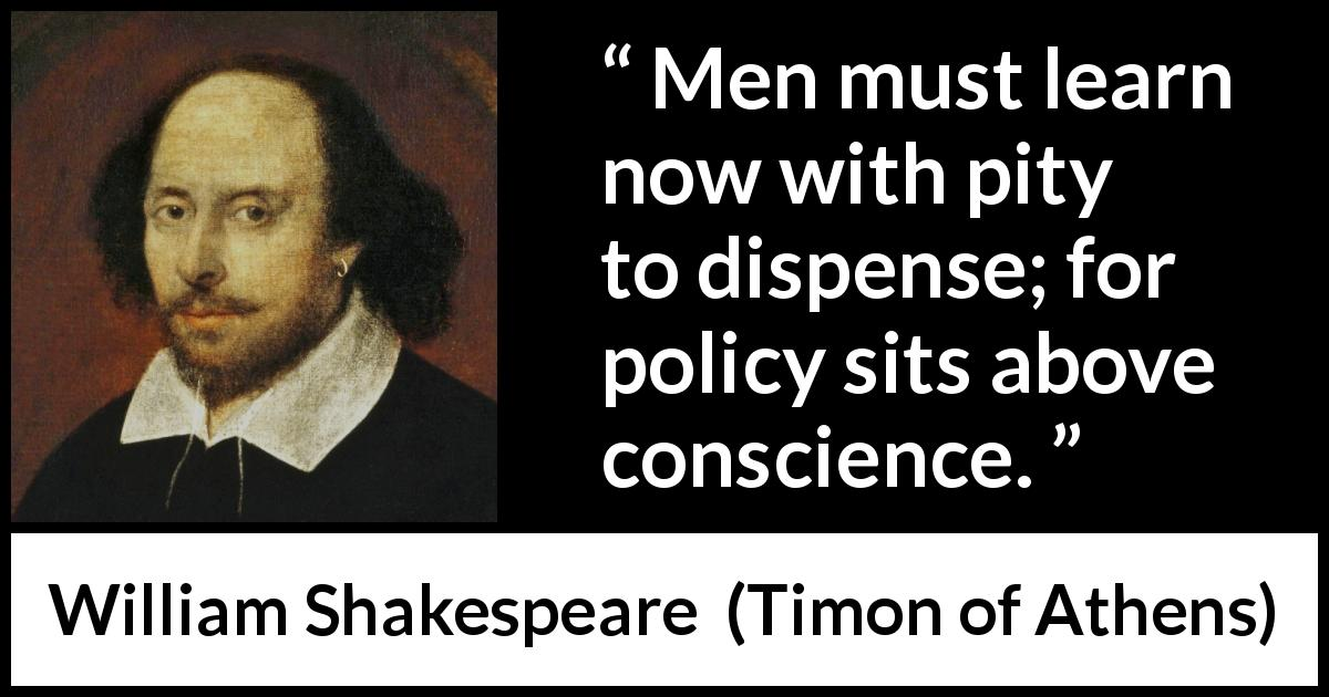 William Shakespeare quote about men from Timon of Athens (1623) - Men must learn now with pity to dispense; for policy sits above conscience.